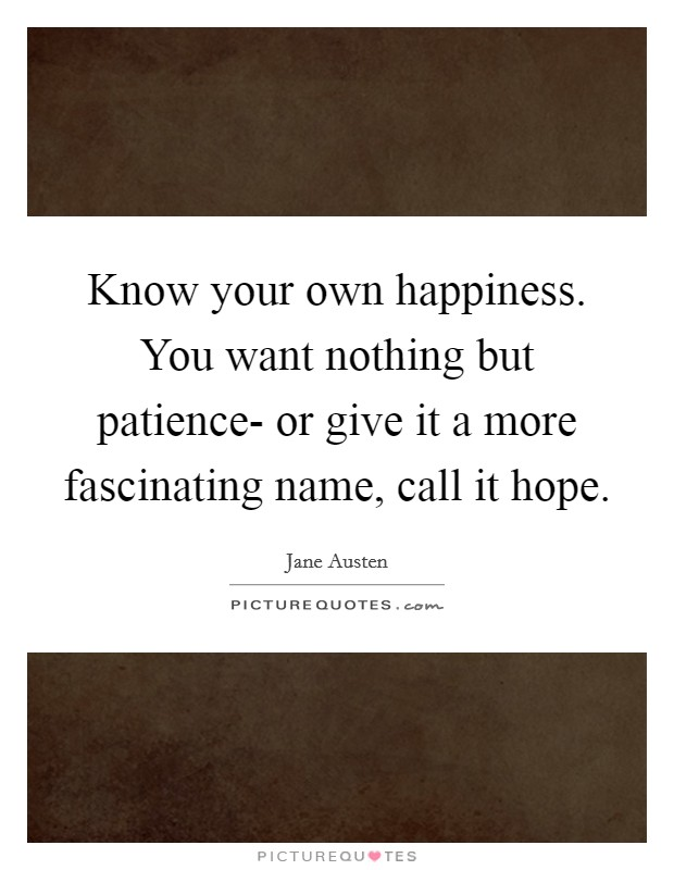 Know your own happiness. You want nothing but patience- or give it a more fascinating name, call it hope Picture Quote #1