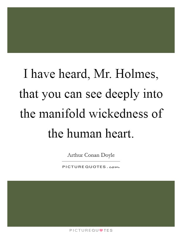 I have heard, Mr. Holmes, that you can see deeply into the manifold wickedness of the human heart Picture Quote #1