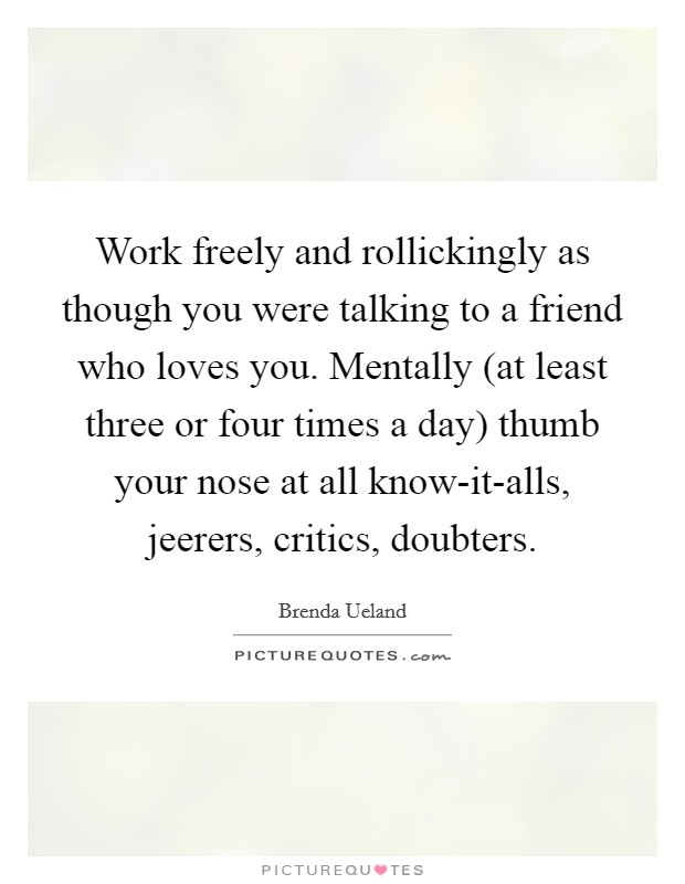 Work freely and rollickingly as though you were talking to a friend who loves you. Mentally (at least three or four times a day) thumb your nose at all know-it-alls, jeerers, critics, doubters Picture Quote #1