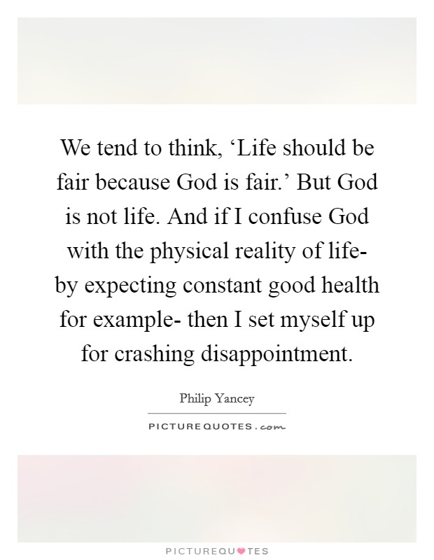 We tend to think, 'Life should be fair because God is fair.' But God is not life. And if I confuse God with the physical reality of life- by expecting constant good health for example- then I set myself up for crashing disappointment Picture Quote #1