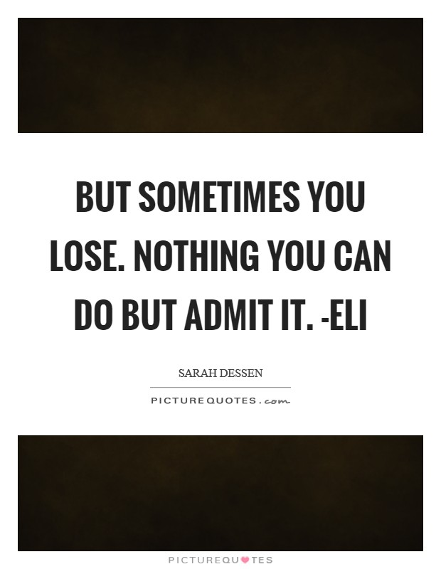 But sometimes you lose. Nothing you can do but admit it. -Eli Picture Quote #1