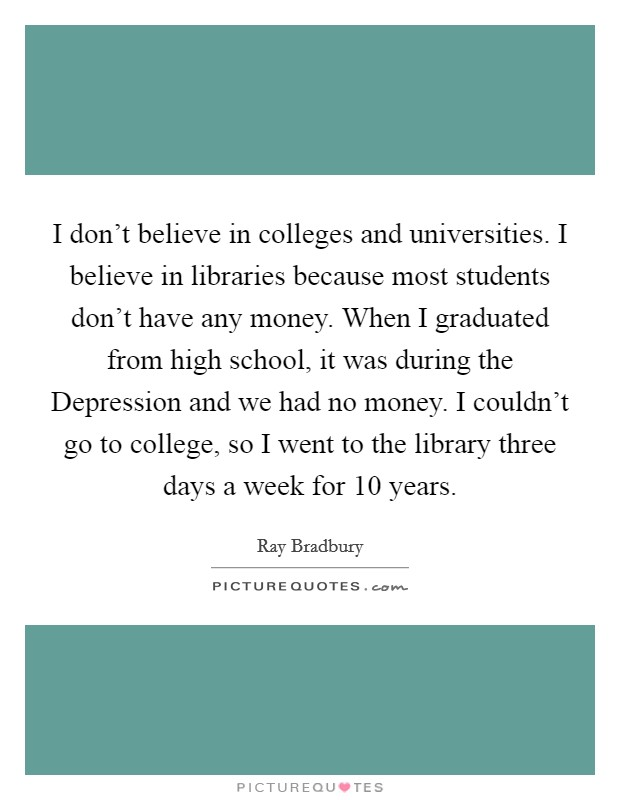 I don't believe in colleges and universities. I believe in libraries because most students don't have any money. When I graduated from high school, it was during the Depression and we had no money. I couldn't go to college, so I went to the library three days a week for 10 years Picture Quote #1