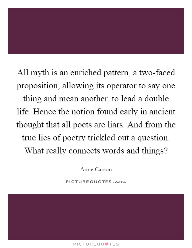 All myth is an enriched pattern, a two-faced proposition, allowing its operator to say one thing and mean another, to lead a double life. Hence the notion found early in ancient thought that all poets are liars. And from the true lies of poetry trickled out a question. What really connects words and things? Picture Quote #1