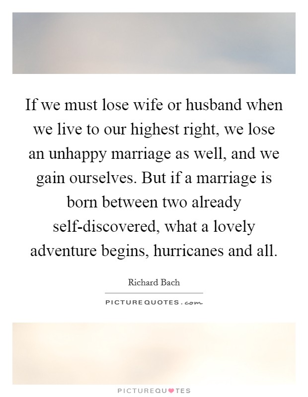 If we must lose wife or husband when we live to our highest right, we lose an unhappy marriage as well, and we gain ourselves. But if a marriage is born between two already self-discovered, what a lovely adventure begins, hurricanes and all Picture Quote #1