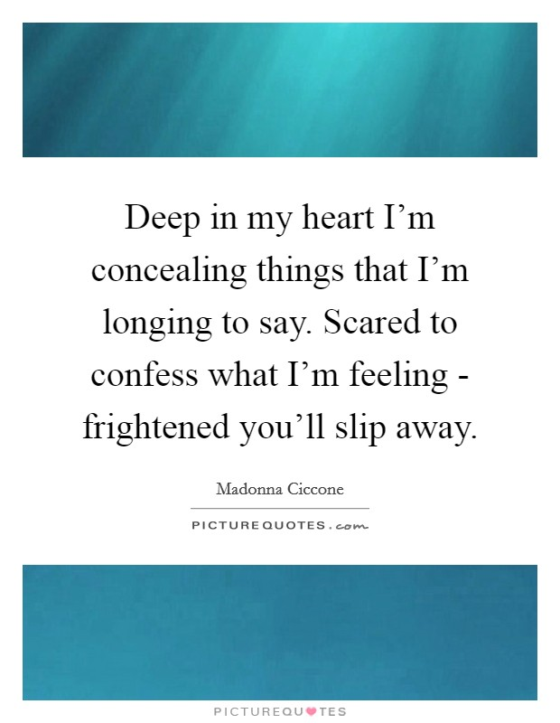 Deep in my heart I'm concealing things that I'm longing to say. Scared to confess what I'm feeling - frightened you'll slip away Picture Quote #1