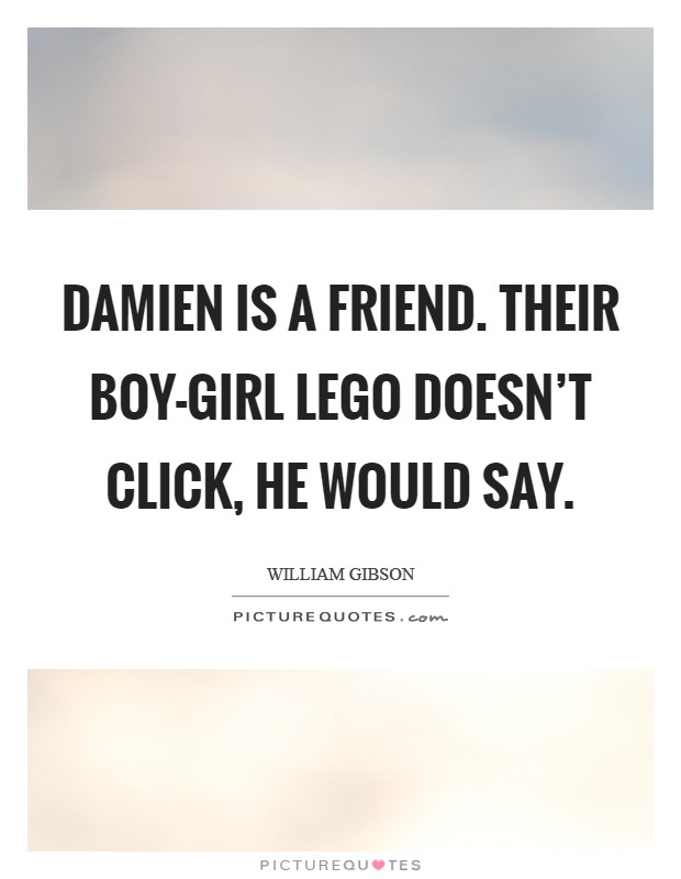Damien is a friend. Their boy-girl Lego doesn't click, he would say Picture Quote #1