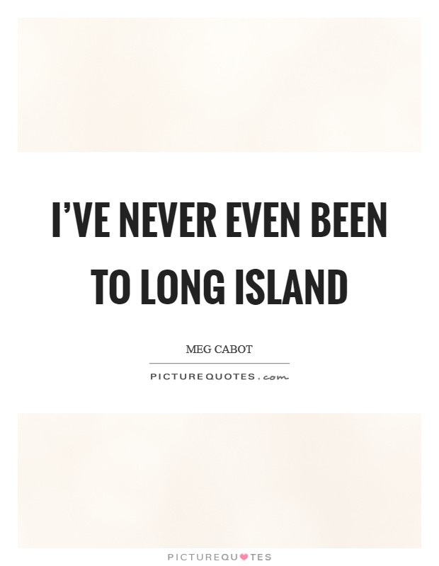 I've never even been to Long Island Picture Quote #1