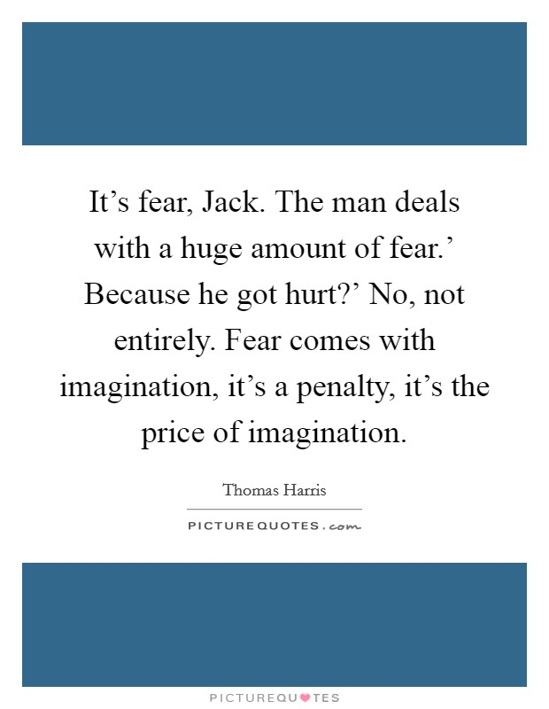 It's fear, Jack. The man deals with a huge amount of fear.' Because he got hurt?' No, not entirely. Fear comes with imagination, it's a penalty, it's the price of imagination Picture Quote #1