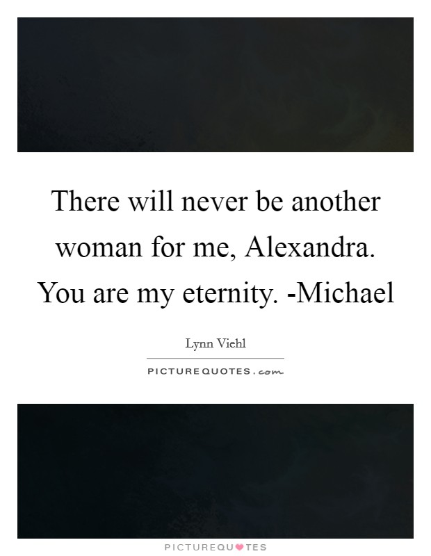 There will never be another woman for me, Alexandra. You are my eternity. -Michael Picture Quote #1