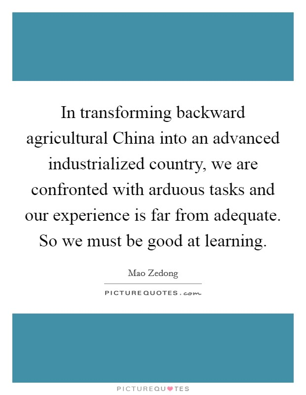 In transforming backward agricultural China into an advanced industrialized country, we are confronted with arduous tasks and our experience is far from adequate. So we must be good at learning Picture Quote #1