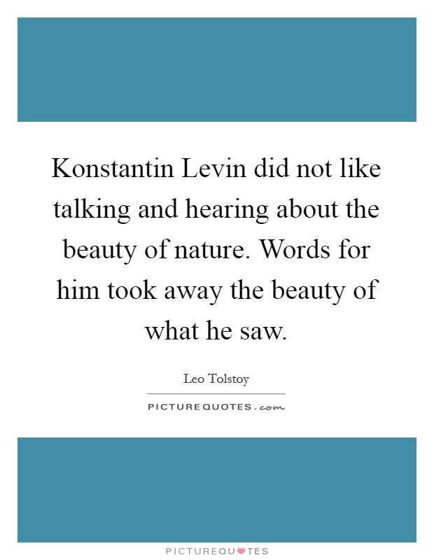 Konstantin Levin did not like talking and hearing about the beauty of nature. Words for him took away the beauty of what he saw Picture Quote #1