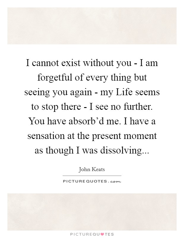 I cannot exist without you - I am forgetful of every thing but seeing you again - my Life seems to stop there - I see no further. You have absorb'd me. I have a sensation at the present moment as though I was dissolving Picture Quote #1