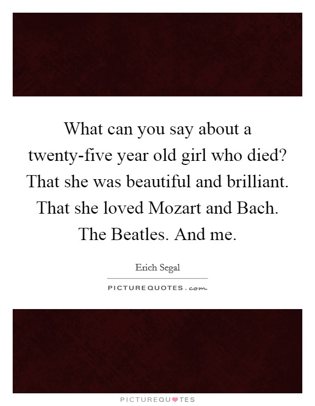 What can you say about a twenty-five year old girl who died? That she was beautiful and brilliant. That she loved Mozart and Bach. The Beatles. And me Picture Quote #1