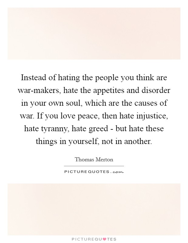 Instead of hating the people you think are war-makers, hate the appetites and disorder in your own soul, which are the causes of war. If you love peace, then hate injustice, hate tyranny, hate greed - but hate these things in yourself, not in another Picture Quote #1