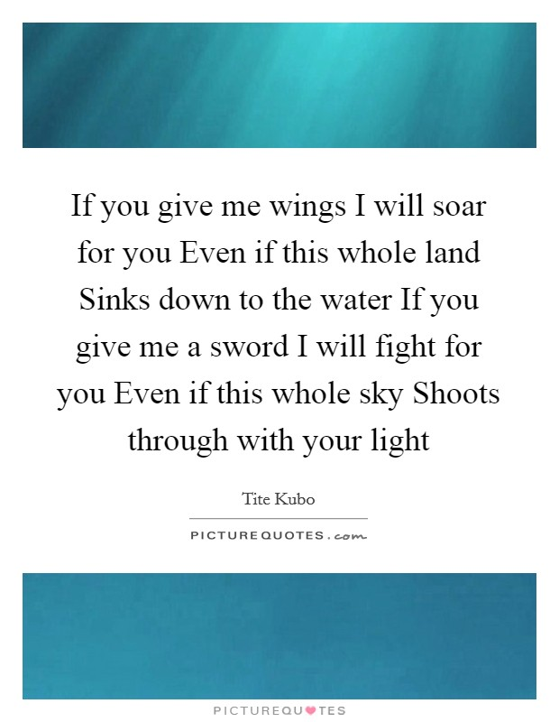 If you give me wings I will soar for you Even if this whole land Sinks down to the water If you give me a sword I will fight for you Even if this whole sky Shoots through with your light Picture Quote #1