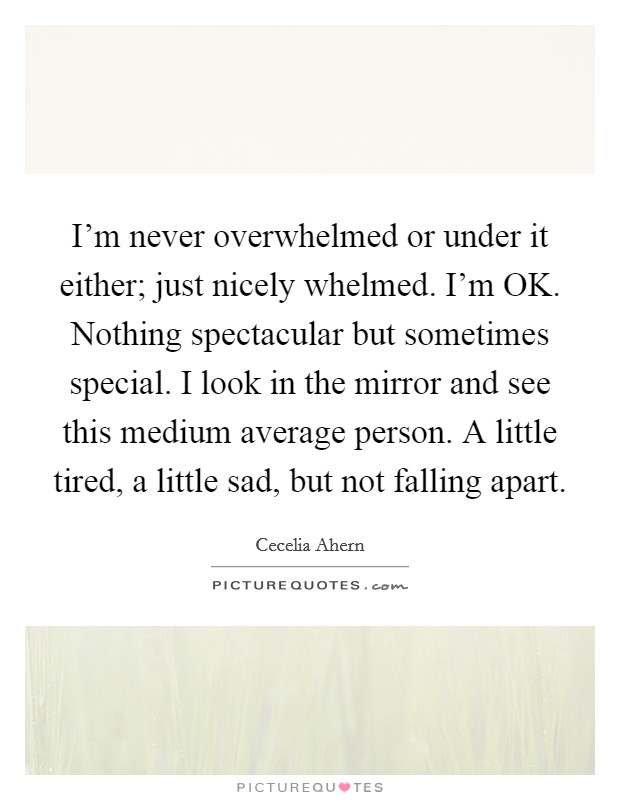 I'm never overwhelmed or under it either; just nicely whelmed. I'm OK. Nothing spectacular but sometimes special. I look in the mirror and see this medium average person. A little tired, a little sad, but not falling apart Picture Quote #1