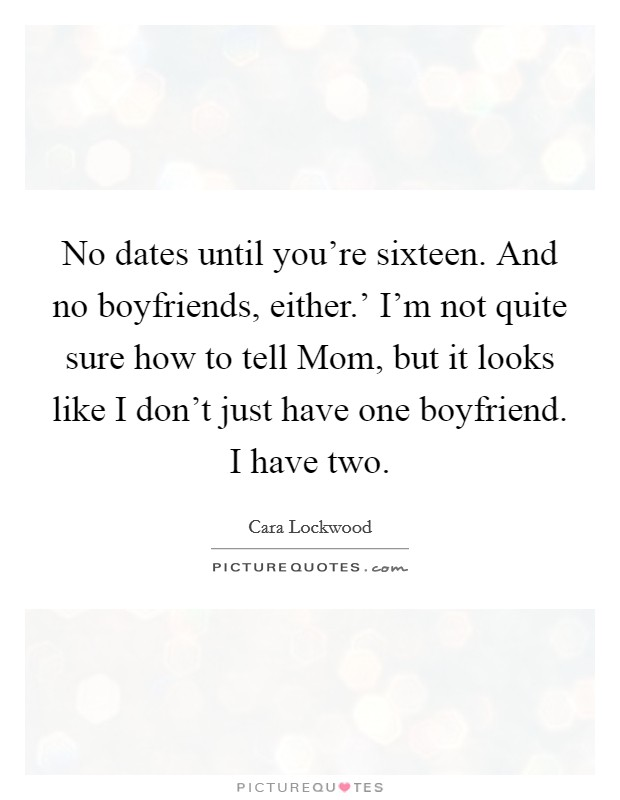 No dates until you're sixteen. And no boyfriends, either.' I'm not quite sure how to tell Mom, but it looks like I don't just have one boyfriend. I have two Picture Quote #1