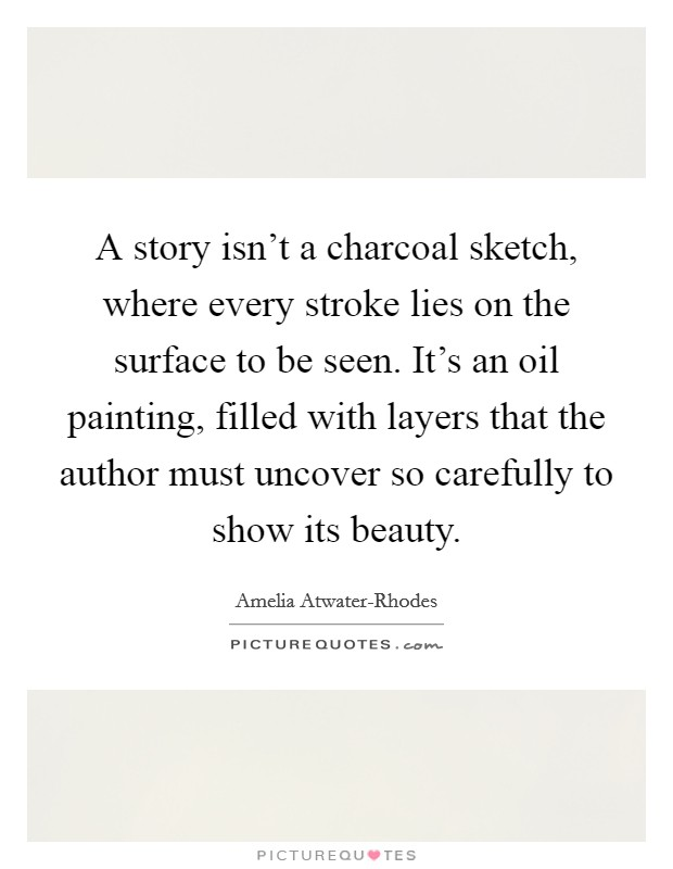 A story isn't a charcoal sketch, where every stroke lies on the surface to be seen. It's an oil painting, filled with layers that the author must uncover so carefully to show its beauty Picture Quote #1