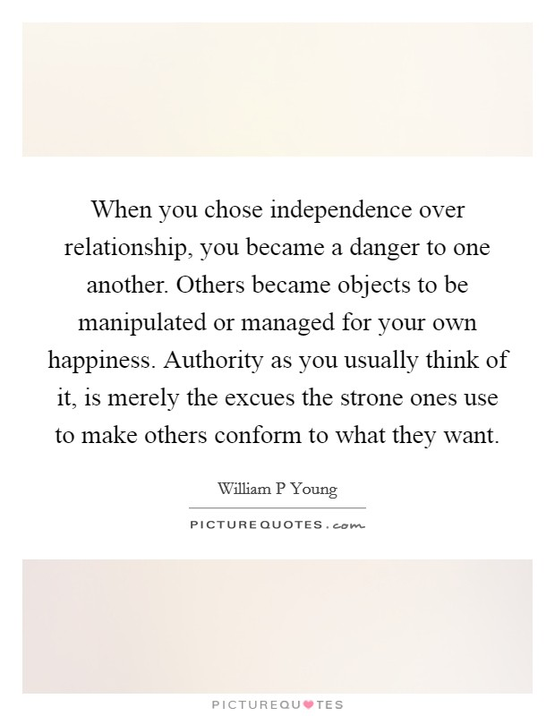 When you chose independence over relationship, you became a danger to one another. Others became objects to be manipulated or managed for your own happiness. Authority as you usually think of it, is merely the excues the strone ones use to make others conform to what they want Picture Quote #1