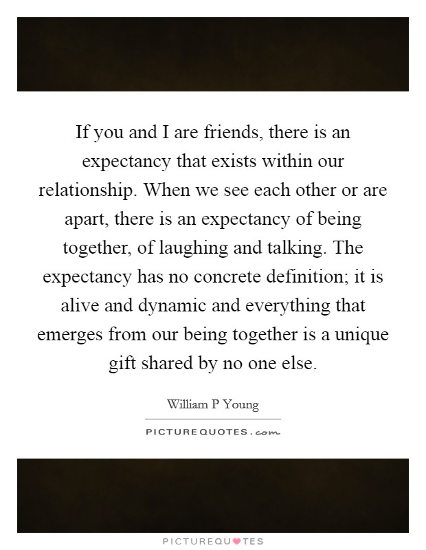 If you and I are friends, there is an expectancy that exists within our relationship. When we see each other or are apart, there is an expectancy of being together, of laughing and talking. The expectancy has no concrete definition; it is alive and dynamic and everything that emerges from our being together is a unique gift shared by no one else Picture Quote #1