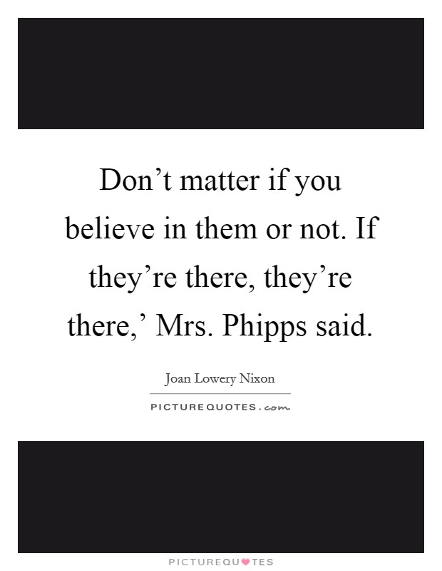 Don't matter if you believe in them or not. If they're there, they're there,' Mrs. Phipps said Picture Quote #1