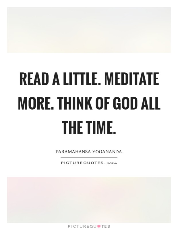 Read a little. Meditate more. Think of God all the time Picture Quote #1