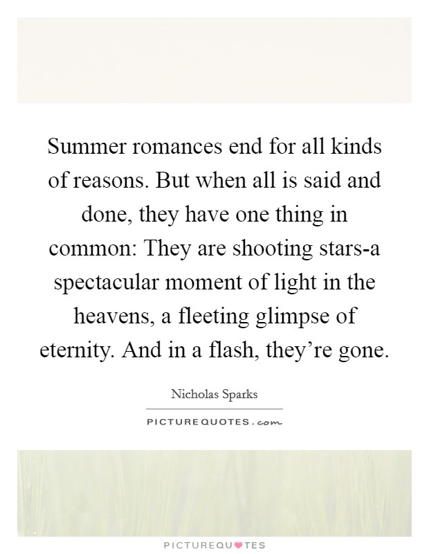 Summer romances end for all kinds of reasons. But when all is said and done, they have one thing in common: They are shooting stars-a spectacular moment of light in the heavens, a fleeting glimpse of eternity. And in a flash, they're gone Picture Quote #1