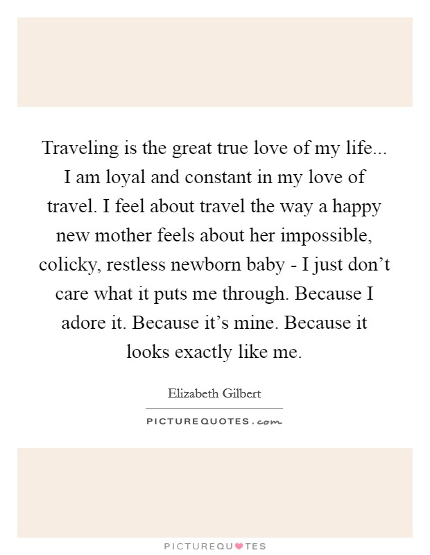 Traveling is the great true love of my life... I am loyal and constant in my love of travel. I feel about travel the way a happy new mother feels about her impossible, colicky, restless newborn baby - I just don't care what it puts me through. Because I adore it. Because it's mine. Because it looks exactly like me Picture Quote #1