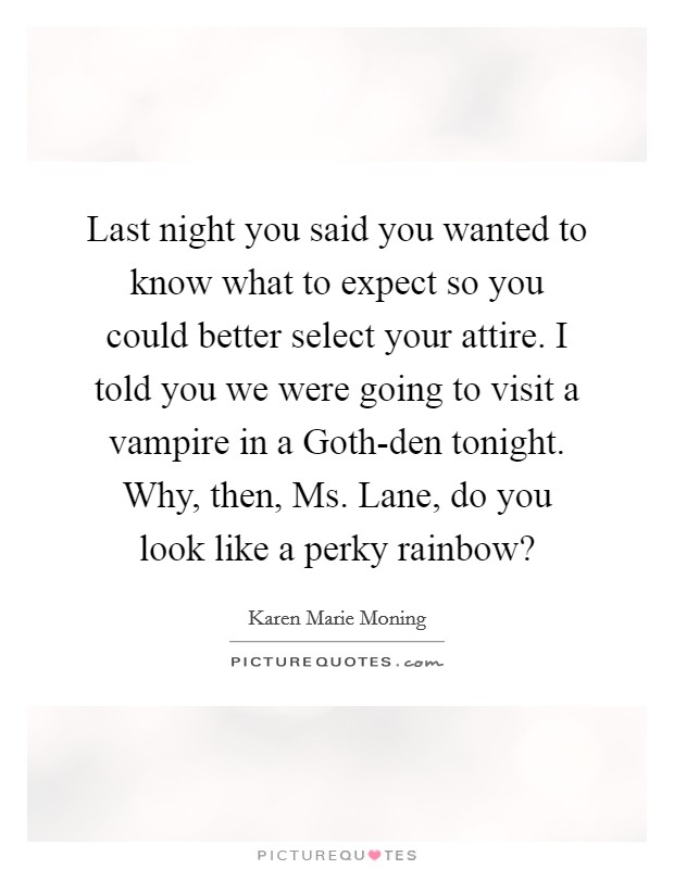 Last night you said you wanted to know what to expect so you could better select your attire. I told you we were going to visit a vampire in a Goth-den tonight. Why, then, Ms. Lane, do you look like a perky rainbow? Picture Quote #1