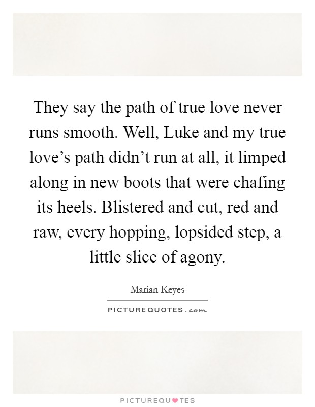 They say the path of true love never runs smooth. Well, Luke and my true love's path didn't run at all, it limped along in new boots that were chafing its heels. Blistered and cut, red and raw, every hopping, lopsided step, a little slice of agony Picture Quote #1