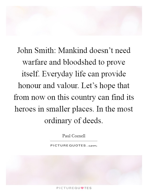 John Smith: Mankind doesn't need warfare and bloodshed to prove itself. Everyday life can provide honour and valour. Let's hope that from now on this country can find its heroes in smaller places. In the most ordinary of deeds Picture Quote #1