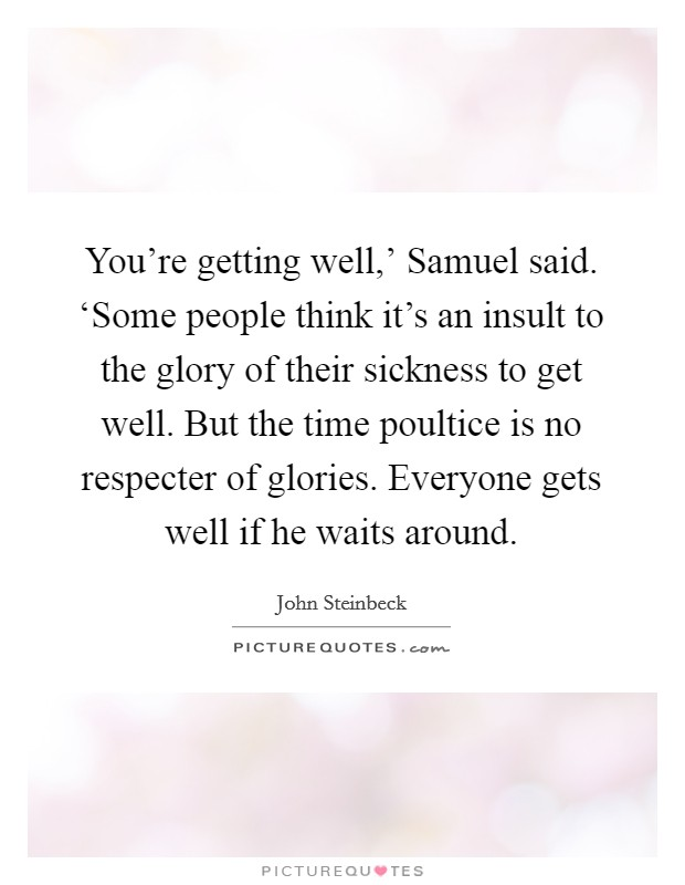 You're getting well,' Samuel said. 'Some people think it's an insult to the glory of their sickness to get well. But the time poultice is no respecter of glories. Everyone gets well if he waits around Picture Quote #1