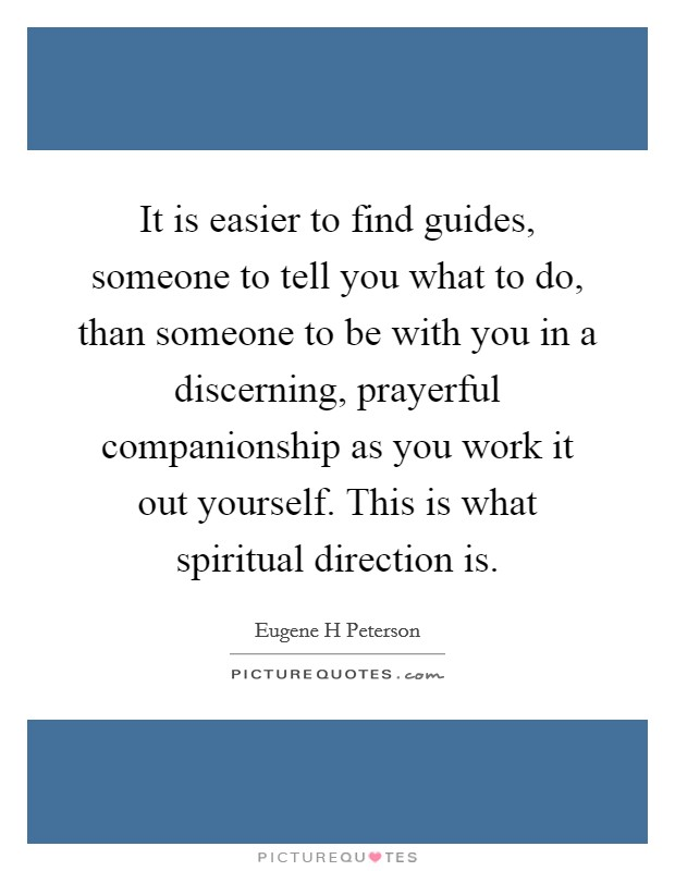 It is easier to find guides, someone to tell you what to do, than someone to be with you in a discerning, prayerful companionship as you work it out yourself. This is what spiritual direction is Picture Quote #1
