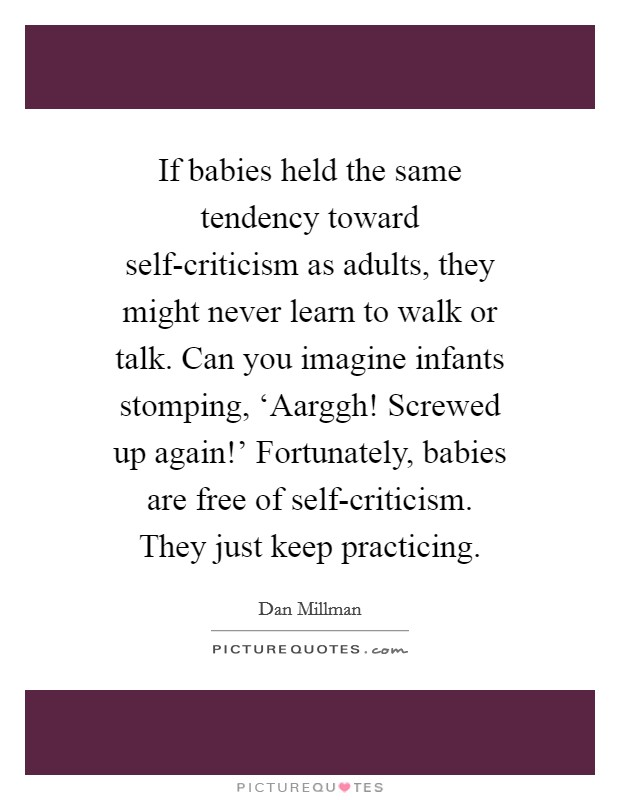 If babies held the same tendency toward self-criticism as adults, they might never learn to walk or talk. Can you imagine infants stomping, 'Aarggh! Screwed up again!' Fortunately, babies are free of self-criticism. They just keep practicing Picture Quote #1
