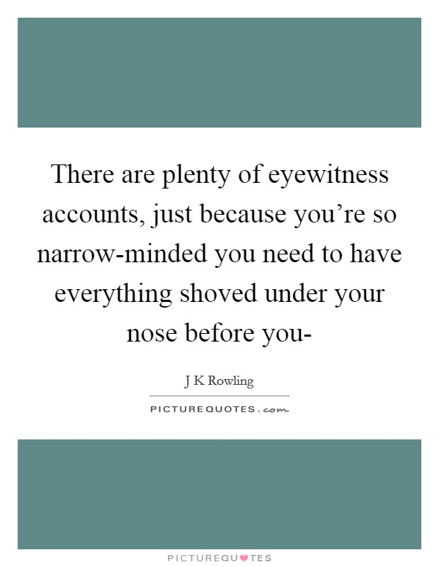 There are plenty of eyewitness accounts, just because you're so narrow-minded you need to have everything shoved under your nose before you- Picture Quote #1