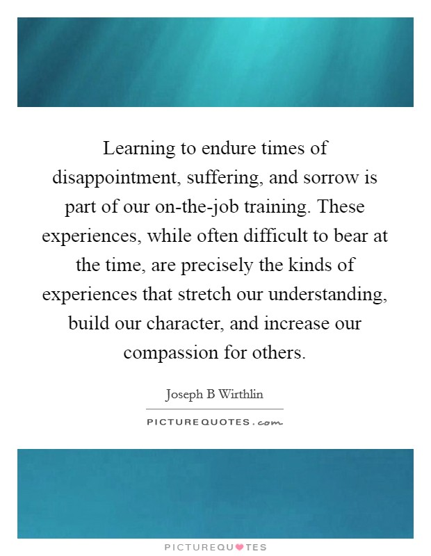 Learning to endure times of disappointment, suffering, and sorrow is part of our on-the-job training. These experiences, while often difficult to bear at the time, are precisely the kinds of experiences that stretch our understanding, build our character, and increase our compassion for others Picture Quote #1