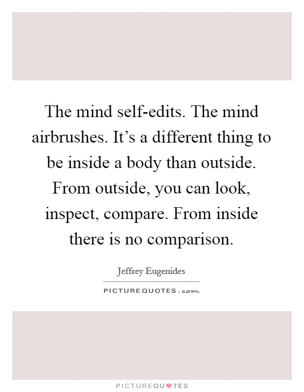 The mind self-edits. The mind airbrushes. It's a different thing to be inside a body than outside. From outside, you can look, inspect, compare. From inside there is no comparison Picture Quote #1