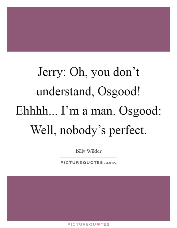 Jerry: Oh, you don't understand, Osgood! Ehhhh... I'm a man. Osgood: Well, nobody's perfect Picture Quote #1