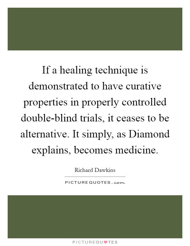 If a healing technique is demonstrated to have curative properties in properly controlled double-blind trials, it ceases to be alternative. It simply, as Diamond explains, becomes medicine Picture Quote #1