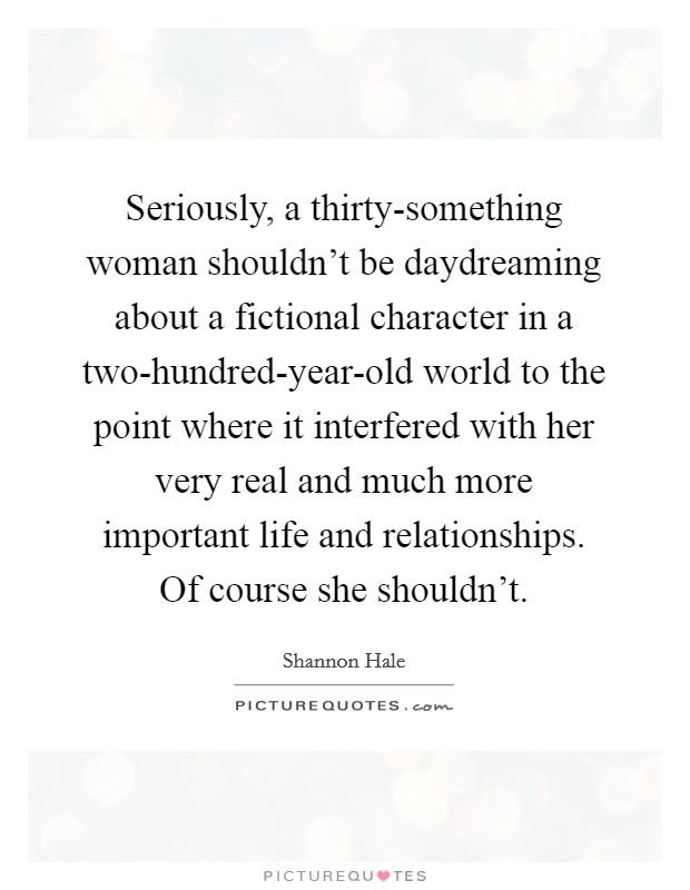 Seriously, a thirty-something woman shouldn't be daydreaming about a fictional character in a two-hundred-year-old world to the point where it interfered with her very real and much more important life and relationships. Of course she shouldn't Picture Quote #1