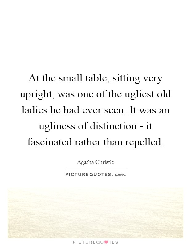 At the small table, sitting very upright, was one of the ugliest old ladies he had ever seen. It was an ugliness of distinction - it fascinated rather than repelled Picture Quote #1