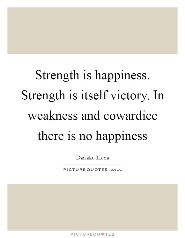 Strength is happiness. Strength is itself victory. In weakness and cowardice there is no happiness Picture Quote #1