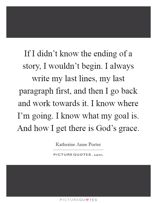 If I didn't know the ending of a story, I wouldn't begin. I always write my last lines, my last paragraph first, and then I go back and work towards it. I know where I'm going. I know what my goal is. And how I get there is God's grace Picture Quote #1