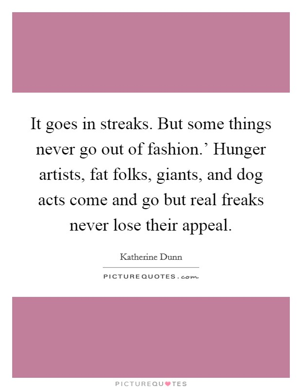It goes in streaks. But some things never go out of fashion.' Hunger artists, fat folks, giants, and dog acts come and go but real freaks never lose their appeal Picture Quote #1
