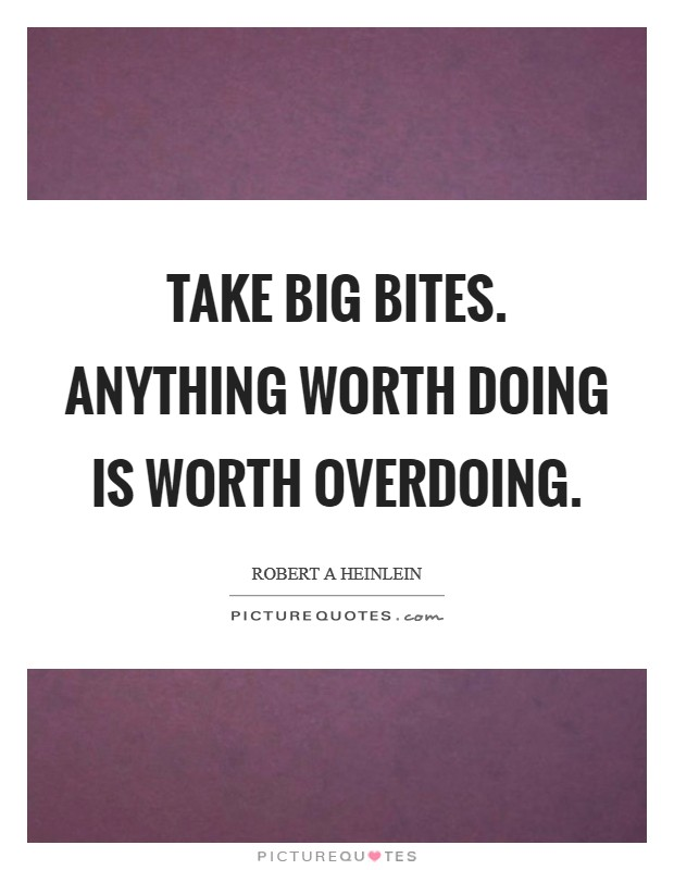 Take big bites. Anything worth doing is worth overdoing Picture Quote #1