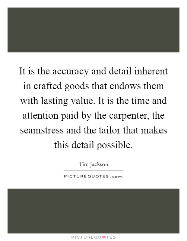 It is the accuracy and detail inherent in crafted goods that endows them with lasting value. It is the time and attention paid by the carpenter, the seamstress and the tailor that makes this detail possible Picture Quote #1