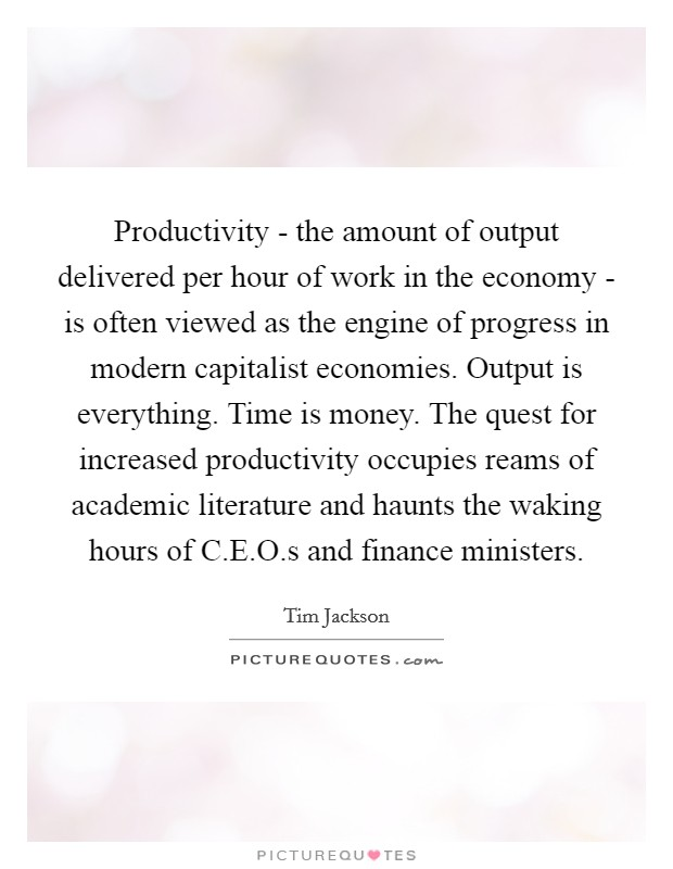 Productivity - the amount of output delivered per hour of work in the economy - is often viewed as the engine of progress in modern capitalist economies. Output is everything. Time is money. The quest for increased productivity occupies reams of academic literature and haunts the waking hours of C.E.O.s and finance ministers Picture Quote #1