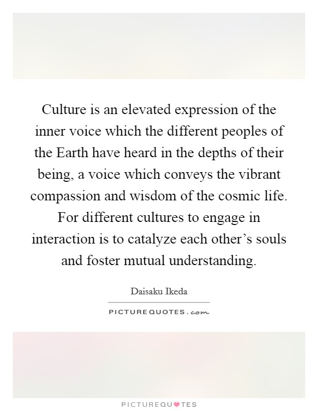 Culture is an elevated expression of the inner voice which the different peoples of the Earth have heard in the depths of their being, a voice which conveys the vibrant compassion and wisdom of the cosmic life. For different cultures to engage in interaction is to catalyze each other's souls and foster mutual understanding Picture Quote #1