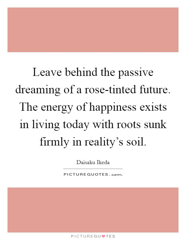 Leave behind the passive dreaming of a rose-tinted future. The energy of happiness exists in living today with roots sunk firmly in reality's soil Picture Quote #1
