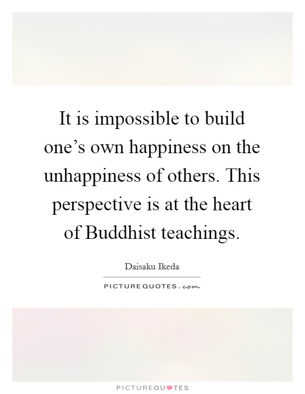 It is impossible to build one's own happiness on the unhappiness of others. This perspective is at the heart of Buddhist teachings Picture Quote #1